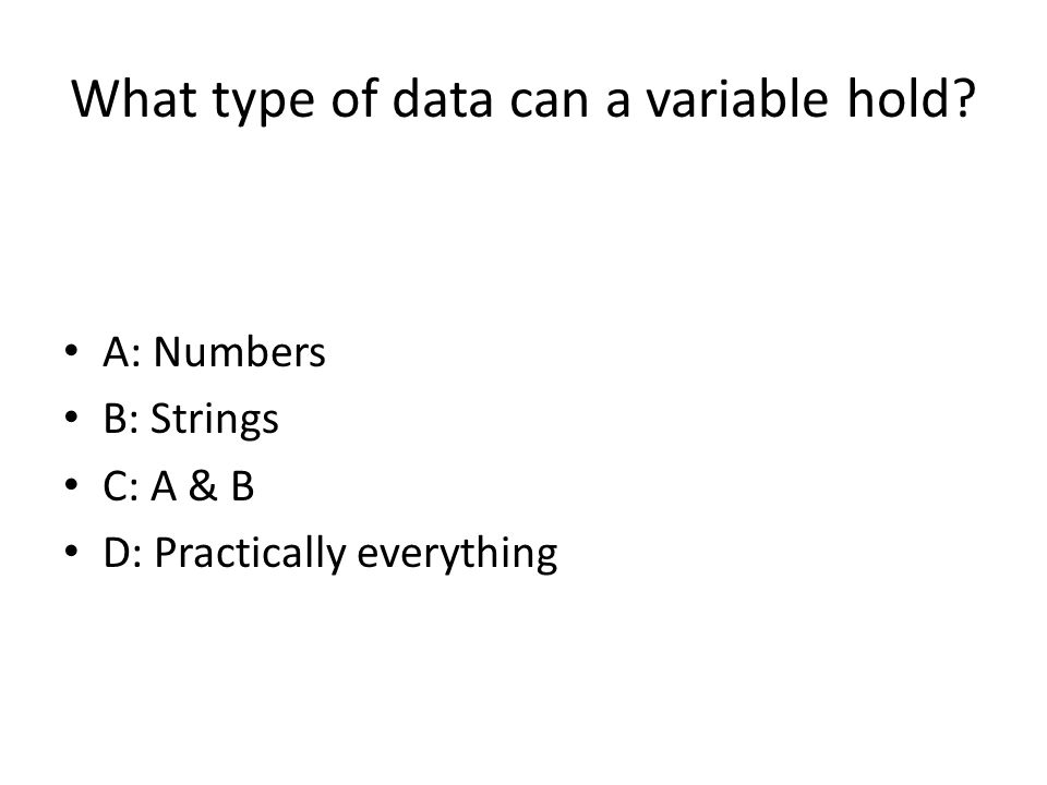 What type of data can a variable hold? A: Numbers B: Strings C: A & B D: Practically everything