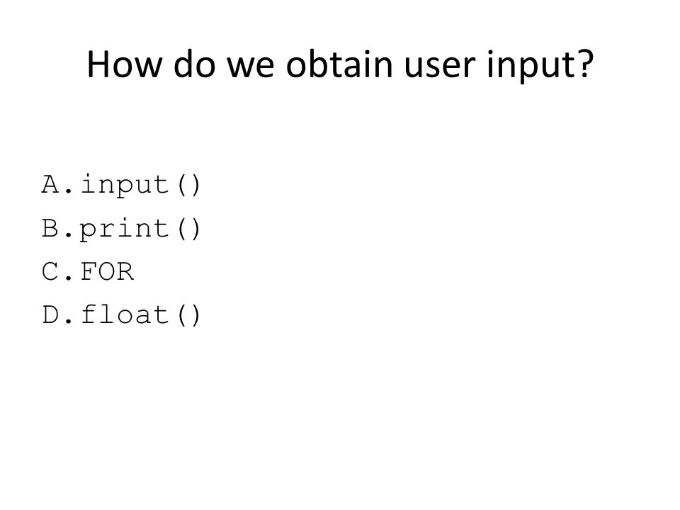 How do we obtain user input? A.input() B.print() C.FOR D.float()
