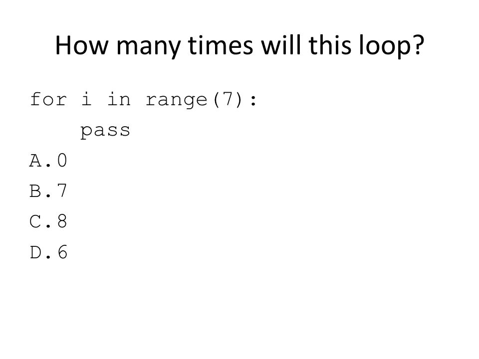 How many times will this loop? for i in range(7): pass A.0 B.7 C.8 D.6