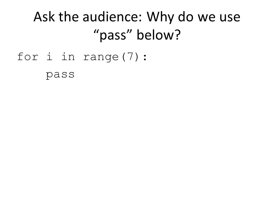 Ask the audience: Why do we use pass below? for i in range(7): pass
