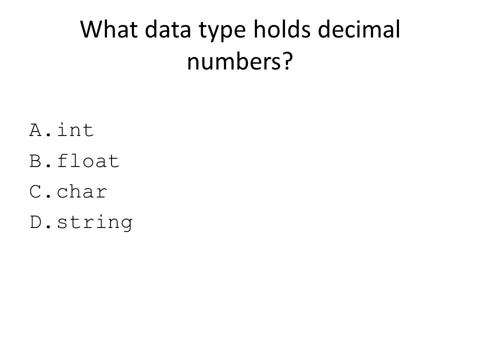 What data type holds decimal numbers? A.int B.float C.char D.string