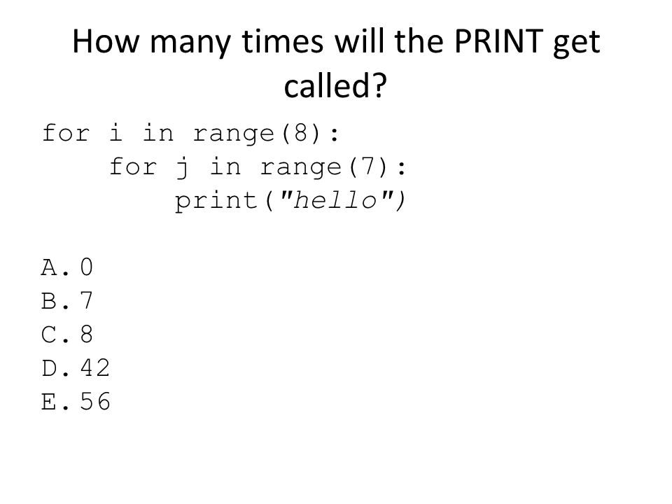 How many times will the PRINT get called? for i in range(8): for j in range(7): print(