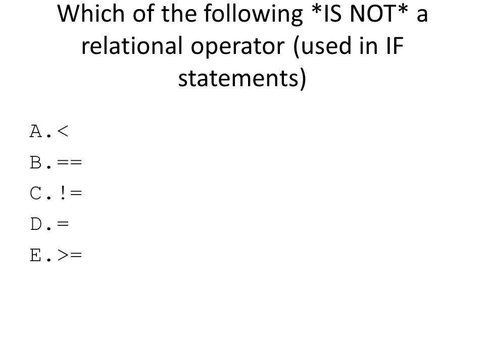 Which of the following *IS NOT* a relational operator (used in IF statements) A.< B.== C.!= D.= E.>=