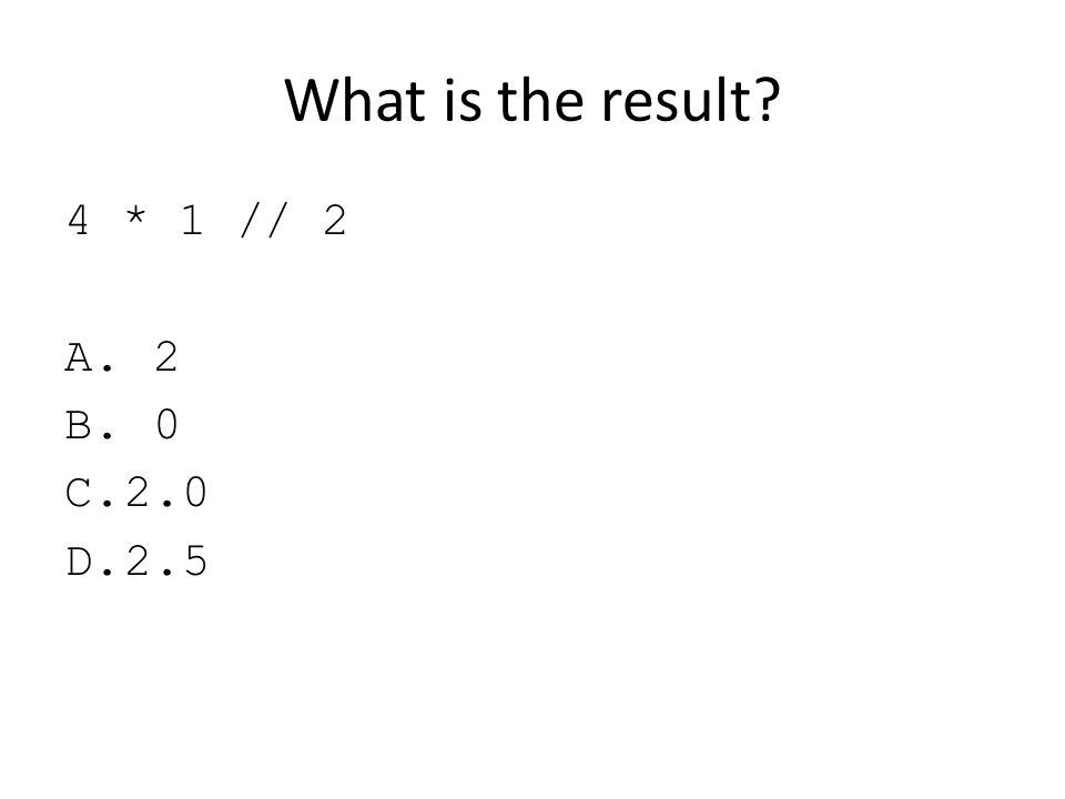 What is the result? 4 * 1 // 2 A. 2 B. 0 C.2.0 D.2.5