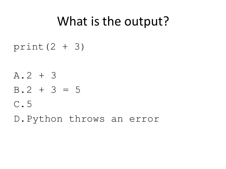 What is the output? print(2 + 3) A.2 + 3 B.2 + 3 = 5 C.5 D.Python throws an error