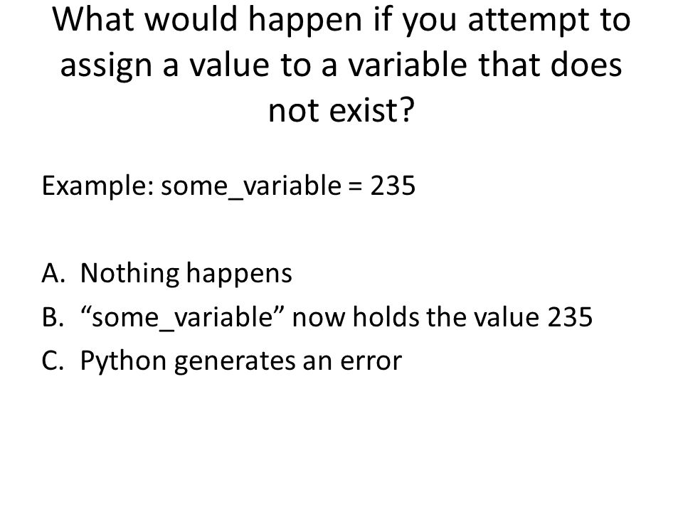 What would happen if you attempt to assign a value to a variable that does not exist? Example: some_variable = 235 A.Nothing happens B.some_variable n