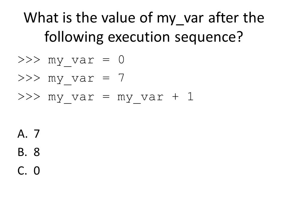 What is the value of my_var after the following execution sequence? >>> my_var = 0 >>> my_var = 7 >>> my_var = my_var + 1 A.7 B.8 C.0