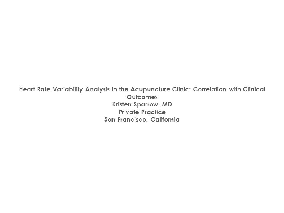 Heart Rate Variability Analysis in the Acupuncture Clinic: Correlation with Clinical Outcomes Kristen Sparrow, MD Private Practice San Francisco, Cali