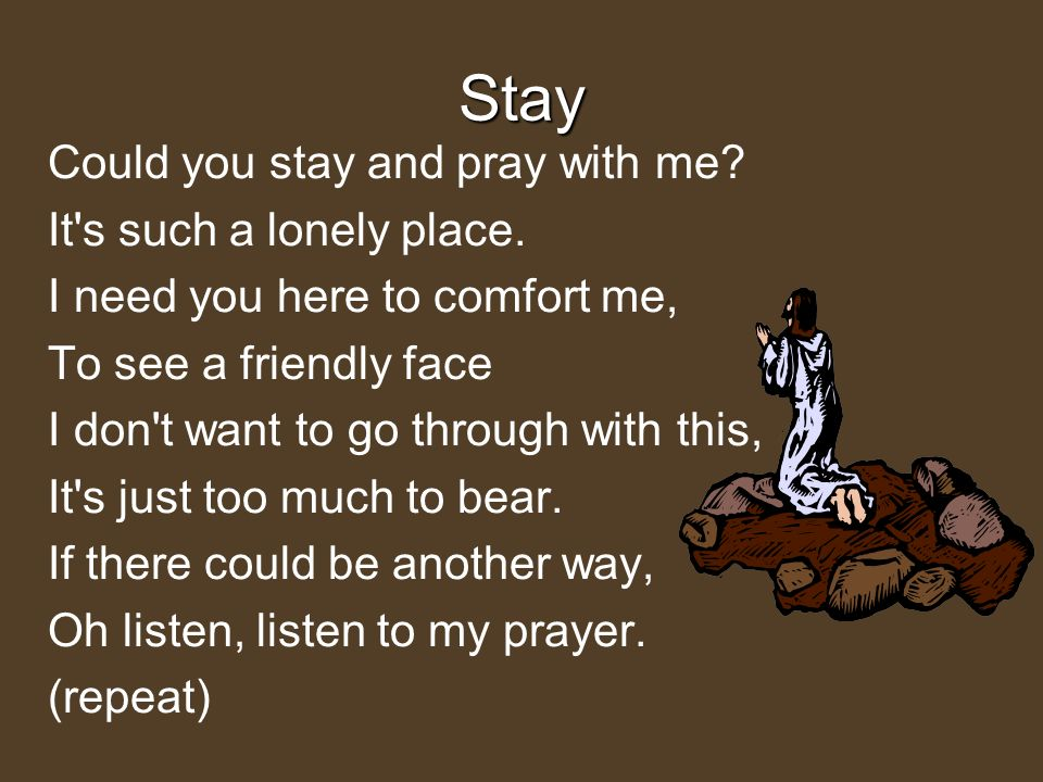Stay Could you stay and pray with me? It's such a lonely place. I need you here to comfort me, To see a friendly face I don't want to go through with