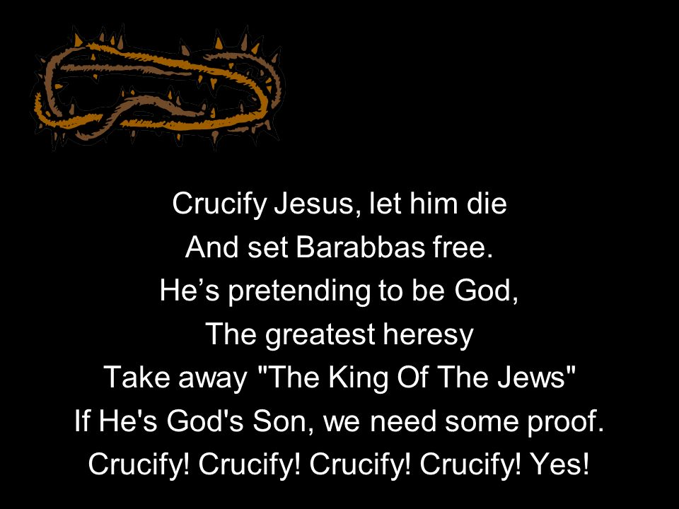 Crucify Jesus, let him die And set Barabbas free. Hes pretending to be God, The greatest heresy Take away