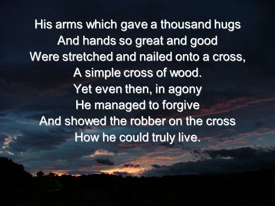 His arms which gave a thousand hugs And hands so great and good Were stretched and nailed onto a cross, A simple cross of wood. Yet even then, in agon