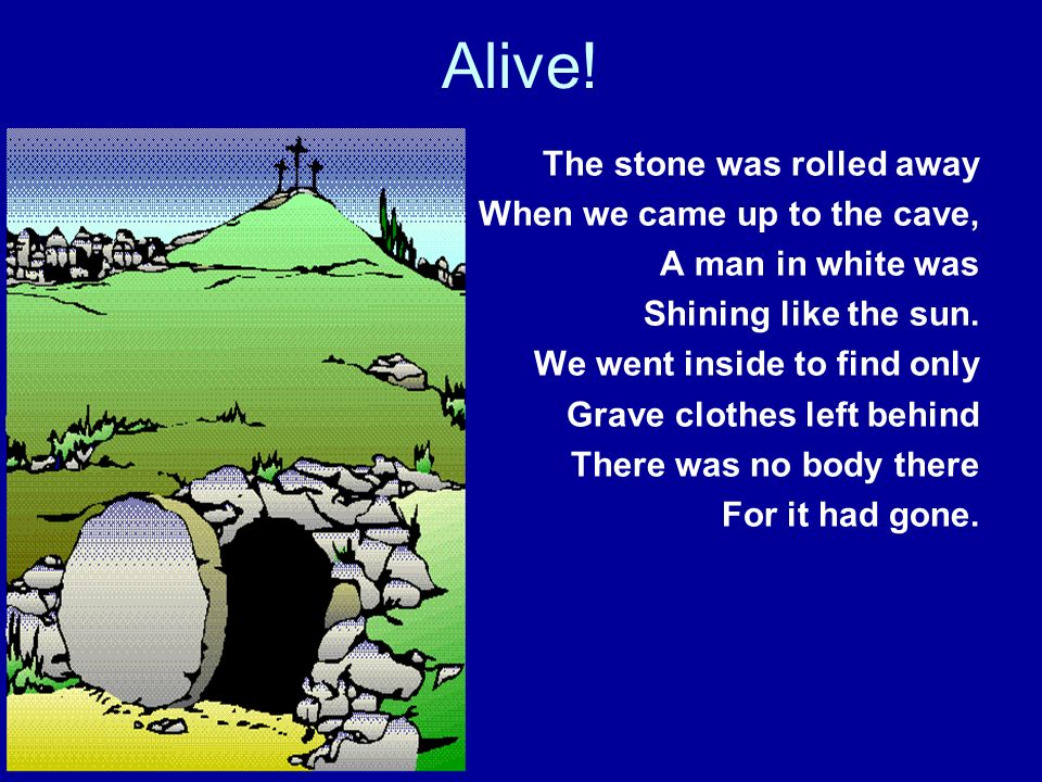 Alive! The stone was rolled away When we came up to the cave, A man in white was Shining like the sun. We went inside to find only Grave clothes left