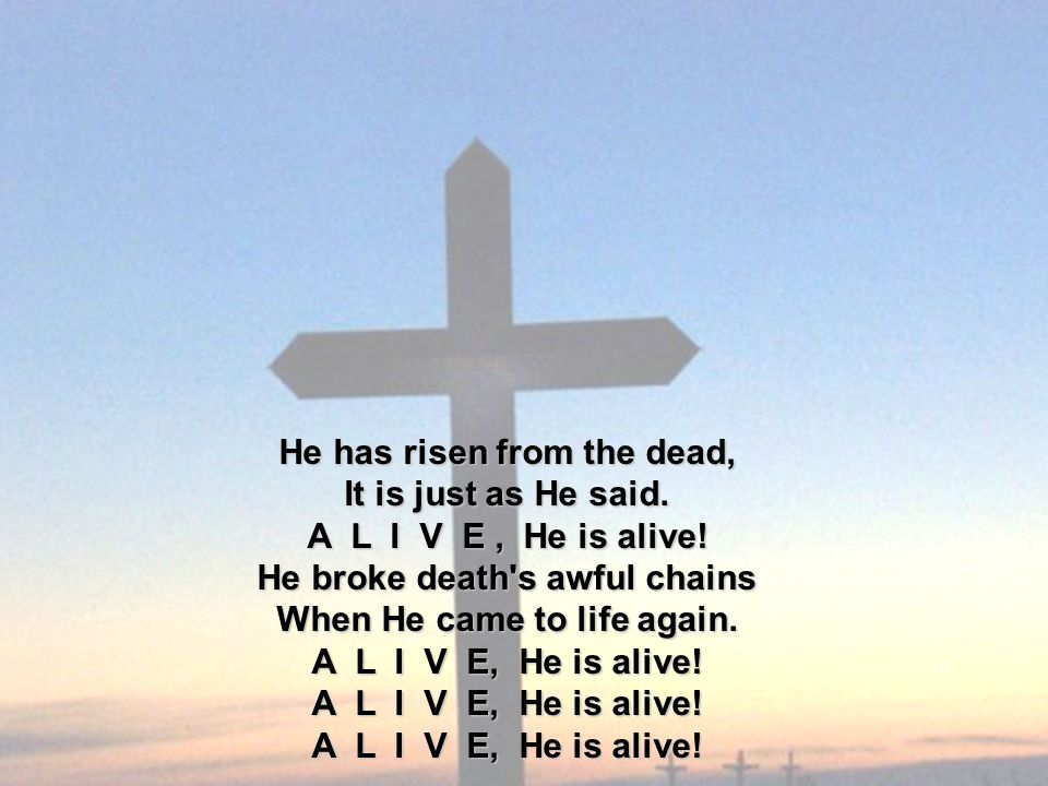He has risen from the dead, It is just as He said. A L I V E, He is alive! He broke death's awful chains When He came to life again. A L I V E, He is