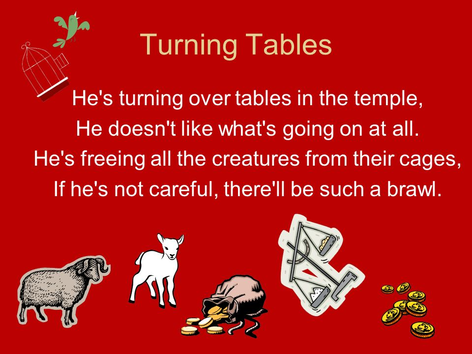 Turning Tables He's turning over tables in the temple, He doesn't like what's going on at all. He's freeing all the creatures from their cages, If he'