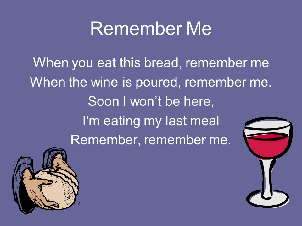 Remember Me When you eat this bread, remember me When the wine is poured, remember me. Soon I wont be here, I'm eating my last meal Remember, remember