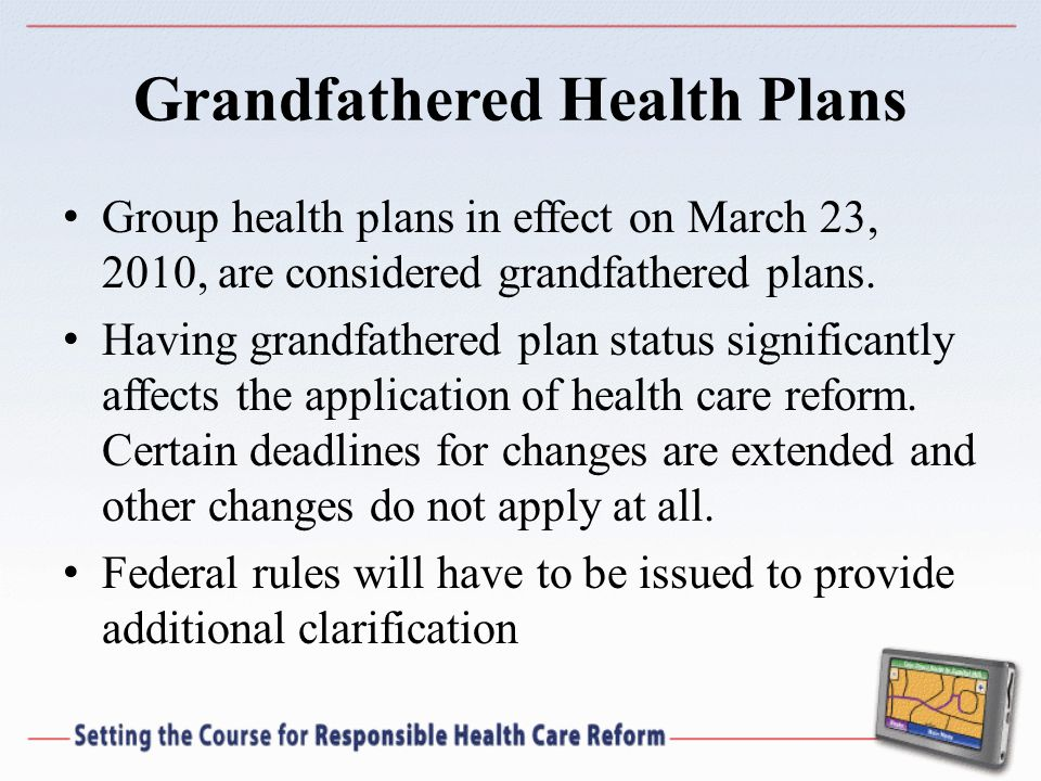 Grandfathered Health Plans Group health plans in effect on March 23, 2010, are considered grandfathered plans.