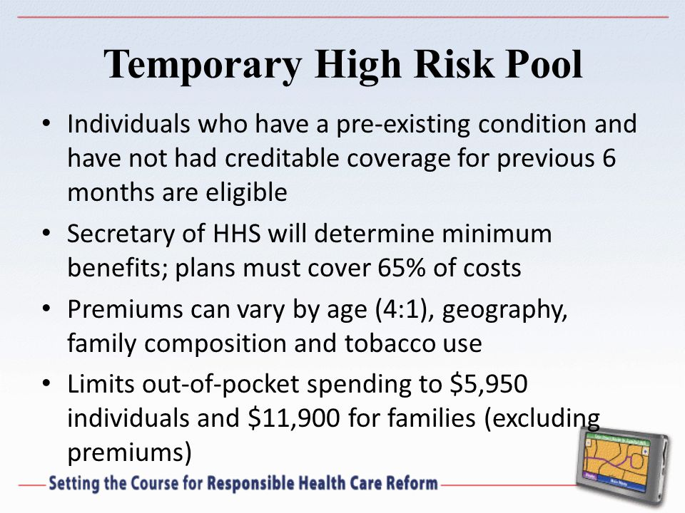 Temporary High Risk Pool Individuals who have a pre-existing condition and have not had creditable coverage for previous 6 months are eligible Secretary of HHS will determine minimum benefits; plans must cover 65% of costs Premiums can vary by age (4:1), geography, family composition and tobacco use Limits out-of-pocket spending to $5,950 individuals and $11,900 for families (excluding premiums)