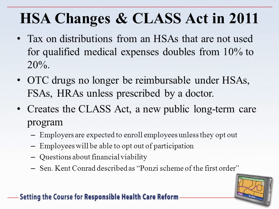 HSA Changes & CLASS Act in 2011 Tax on distributions from an HSAs that are not used for qualified medical expenses doubles from 10% to 20%.