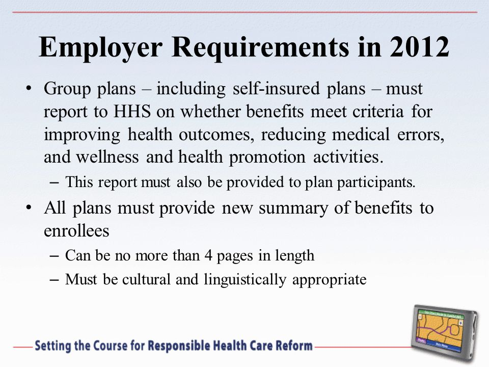 Employer Requirements in 2012 Group plans – including self-insured plans – must report to HHS on whether benefits meet criteria for improving health outcomes, reducing medical errors, and wellness and health promotion activities.