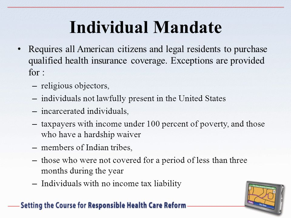 Individual Mandate Requires all American citizens and legal residents to purchase qualified health insurance coverage.