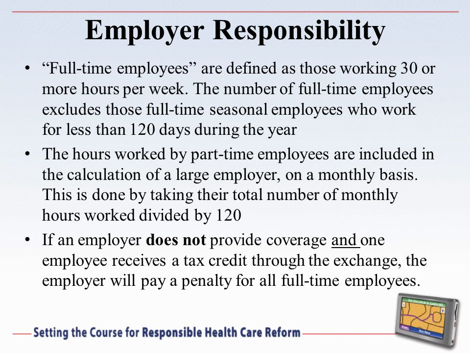Employer Responsibility Full-time employees are defined as those working 30 or more hours per week.