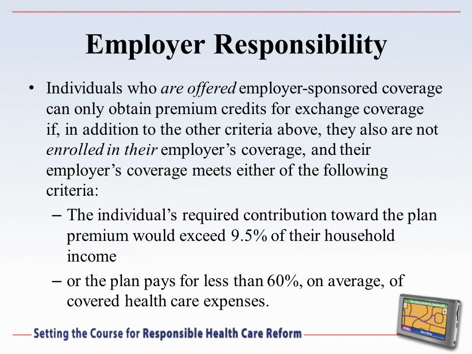 Employer Responsibility Individuals who are offered employer-sponsored coverage can only obtain premium credits for exchange coverage if, in addition to the other criteria above, they also are not enrolled in their employers coverage, and their employers coverage meets either of the following criteria: – The individuals required contribution toward the plan premium would exceed 9.5% of their household income – or the plan pays for less than 60%, on average, of covered health care expenses.