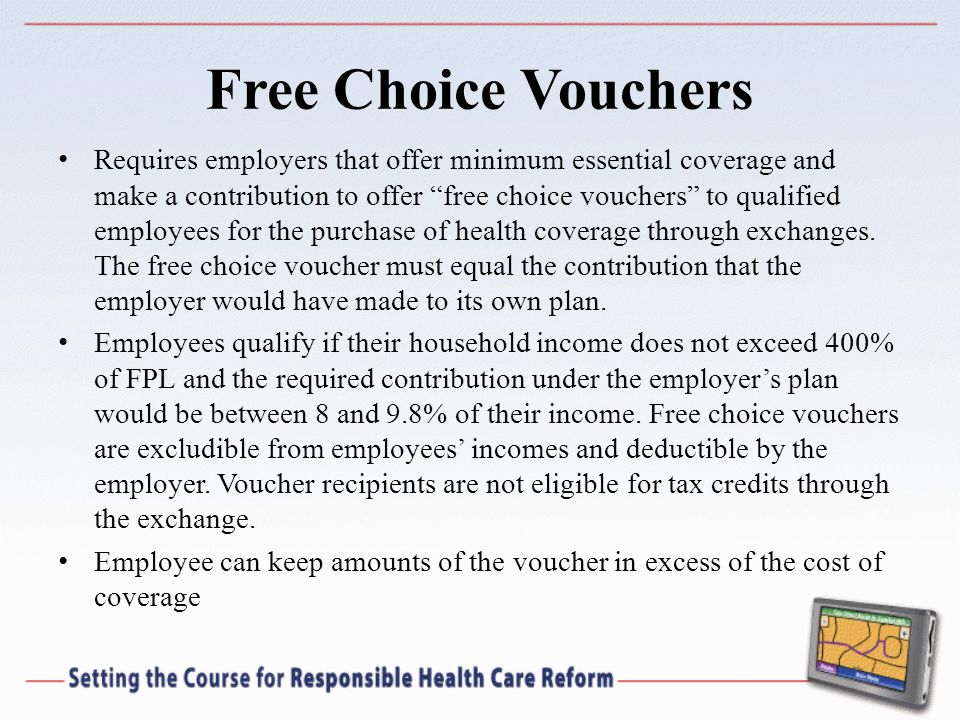 Free Choice Vouchers Requires employers that offer minimum essential coverage and make a contribution to offer free choice vouchers to qualified employees for the purchase of health coverage through exchanges.