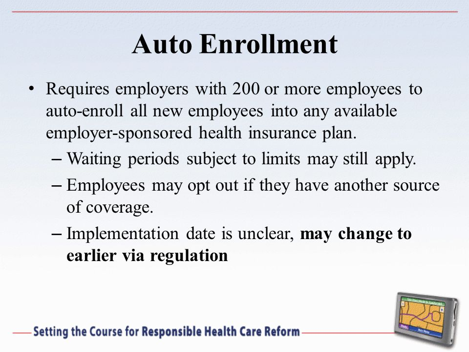 Auto Enrollment Requires employers with 200 or more employees to auto-enroll all new employees into any available employer-sponsored health insurance plan.