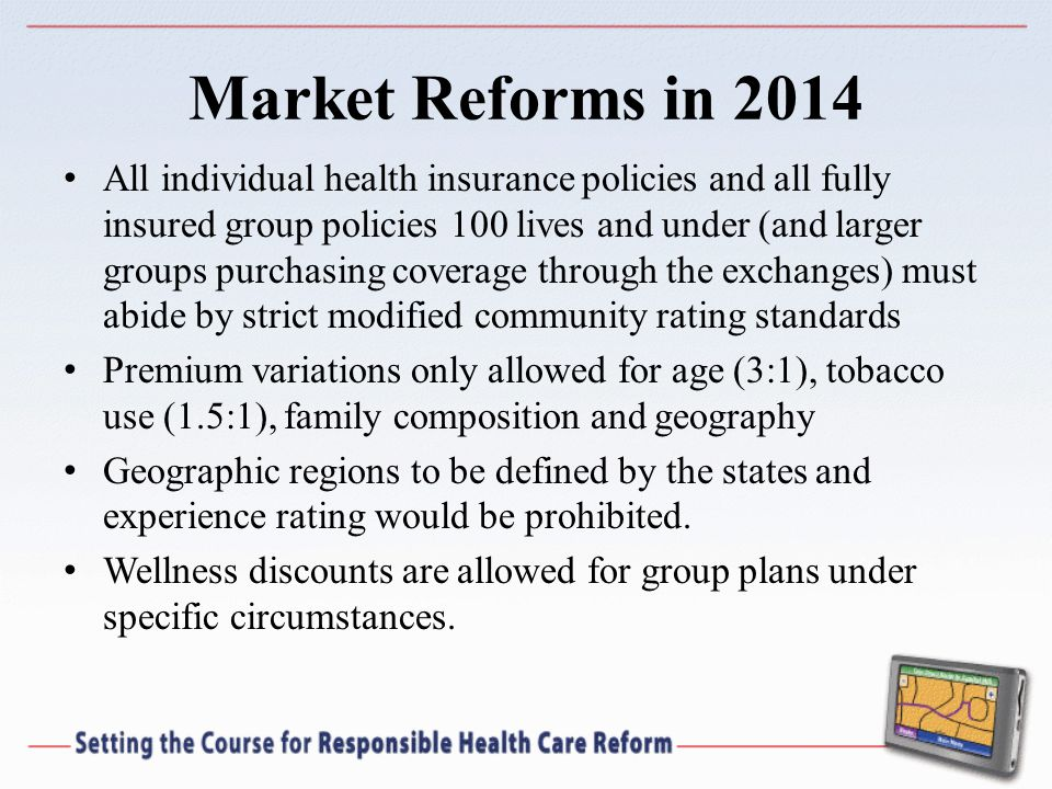Market Reforms in 2014 All individual health insurance policies and all fully insured group policies 100 lives and under (and larger groups purchasing coverage through the exchanges) must abide by strict modified community rating standards Premium variations only allowed for age (3:1), tobacco use (1.5:1), family composition and geography Geographic regions to be defined by the states and experience rating would be prohibited.