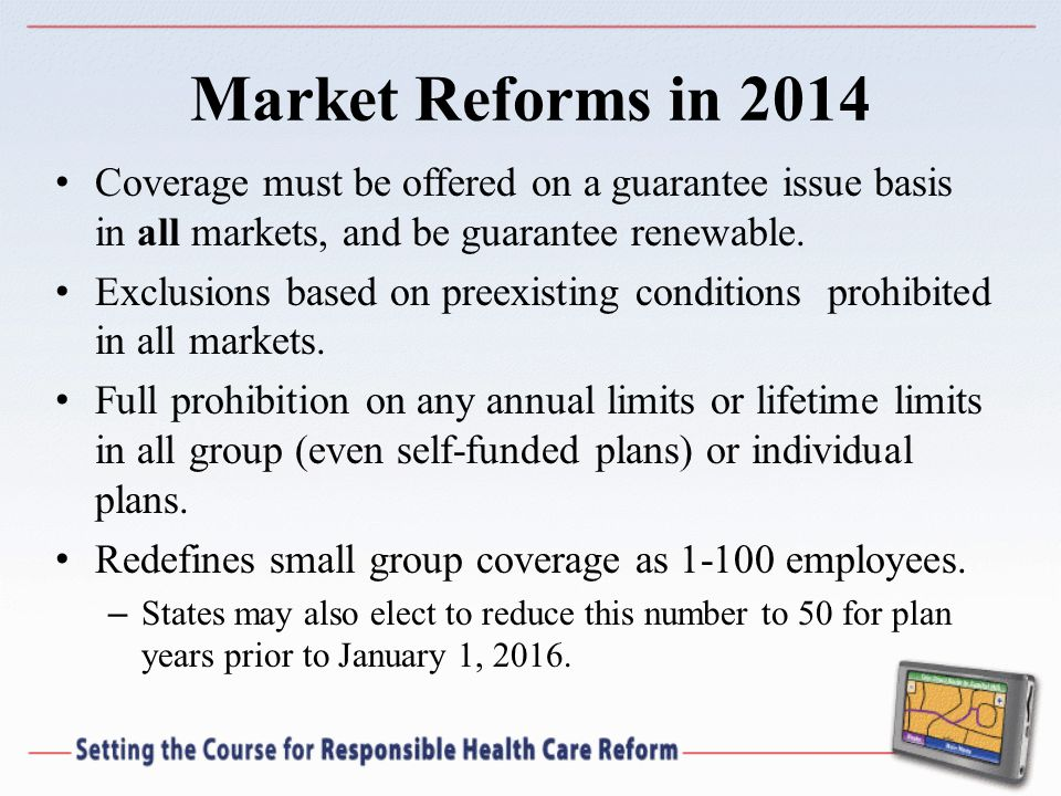 Market Reforms in 2014 Coverage must be offered on a guarantee issue basis in all markets, and be guarantee renewable.
