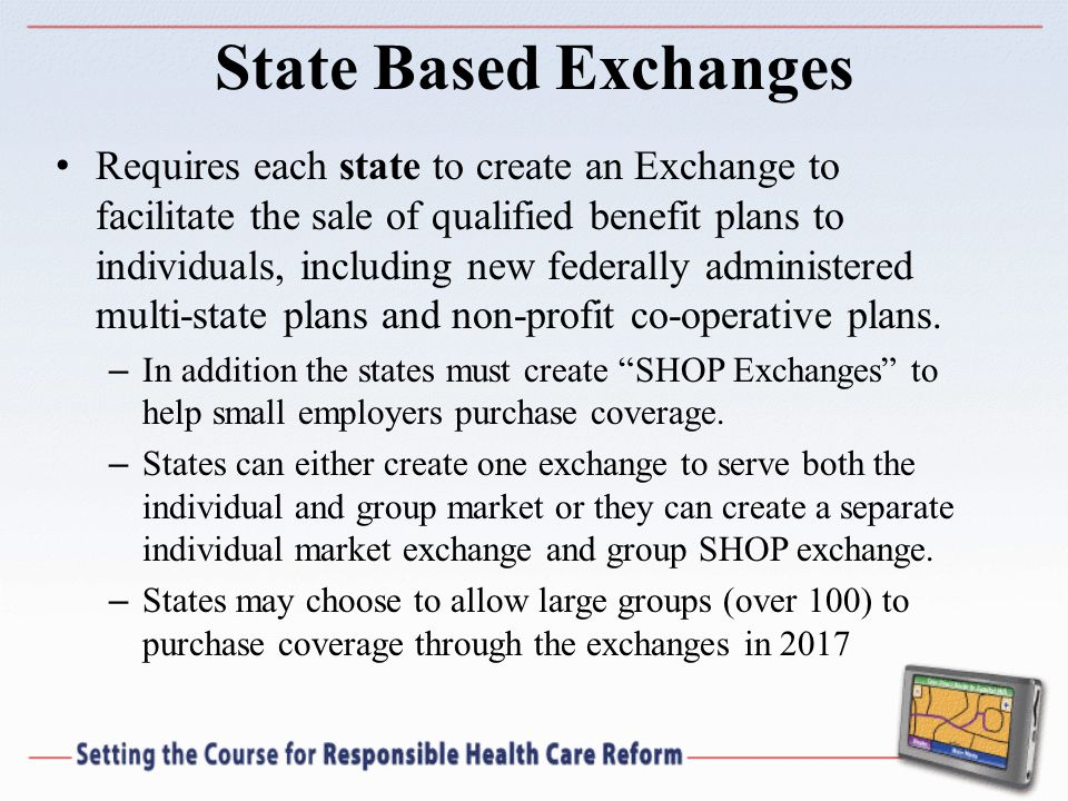 State Based Exchanges Requires each state to create an Exchange to facilitate the sale of qualified benefit plans to individuals, including new federally administered multi-state plans and non-profit co-operative plans.