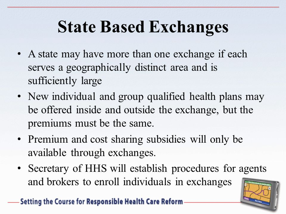 State Based Exchanges A state may have more than one exchange if each serves a geographically distinct area and is sufficiently large New individual and group qualified health plans may be offered inside and outside the exchange, but the premiums must be the same.