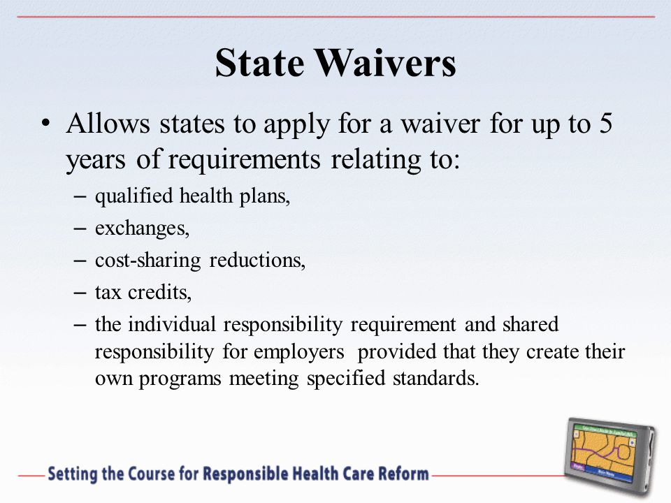 State Waivers Allows states to apply for a waiver for up to 5 years of requirements relating to: – qualified health plans, – exchanges, – cost-sharing reductions, – tax credits, – the individual responsibility requirement and shared responsibility for employers provided that they create their own programs meeting specified standards.