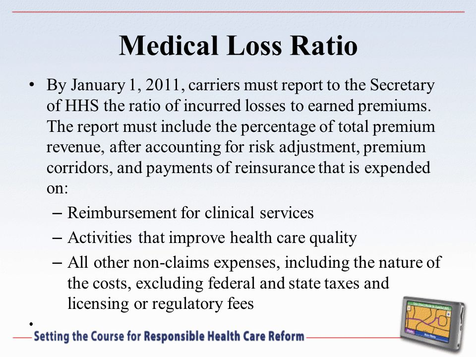 Medical Loss Ratio By January 1, 2011, carriers must report to the Secretary of HHS the ratio of incurred losses to earned premiums.