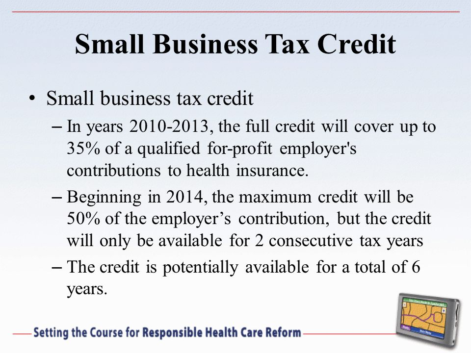Small Business Tax Credit Small business tax credit – In years , the full credit will cover up to 35% of a qualified for-profit employer s contributions to health insurance.