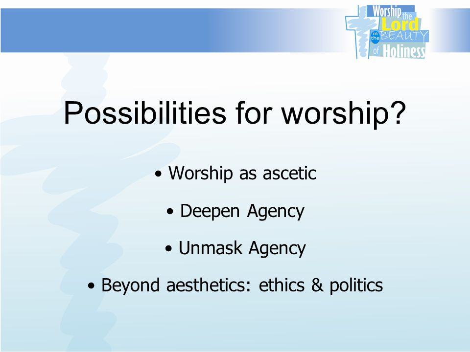 Possibilities for worship? Worship as ascetic Deepen Agency Unmask Agency Beyond aesthetics: ethics & politics