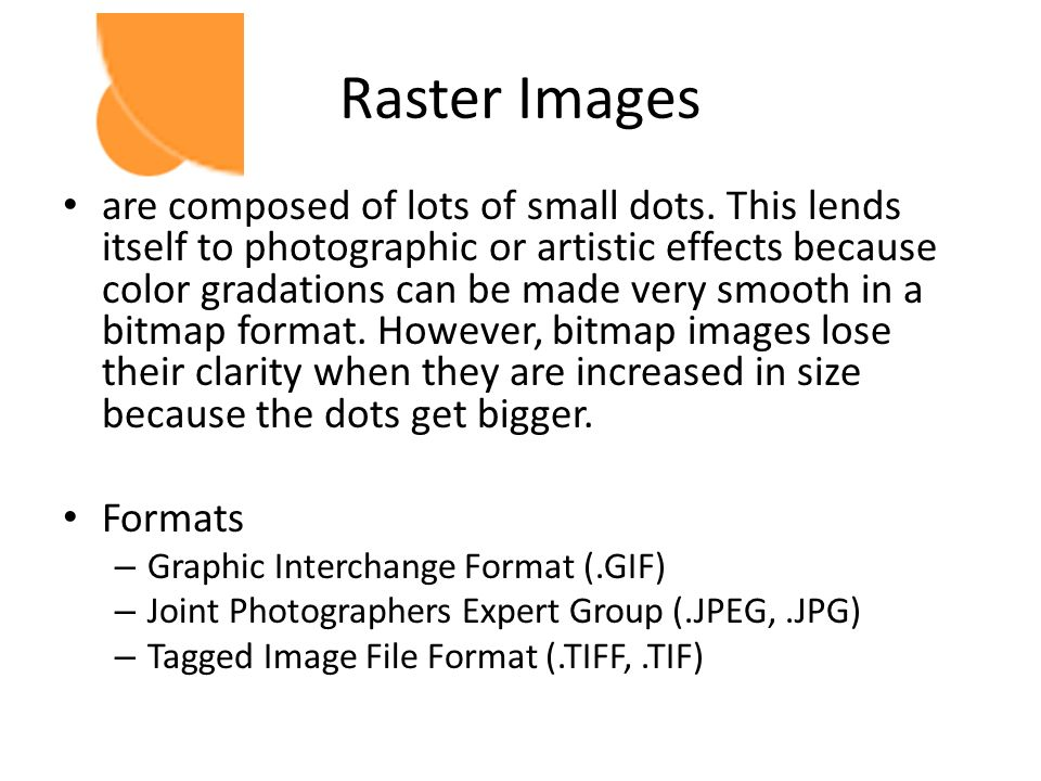 Raster Images are composed of lots of small dots. This lends itself to photographic or artistic effects because color gradations can be made very smoo