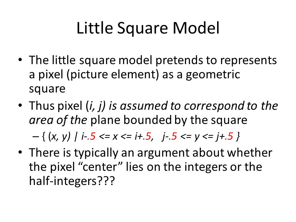 Little Square Model The little square model pretends to represents a pixel (picture element) as a geometric square Thus pixel (i, j) is assumed to correspond to the area of the plane bounded by the square – { (x, y) | i-.5 <= x <= i+.5, j-.5 <= y <= j+.5 } There is typically an argument about whether the pixel center lies on the integers or the half-integers???