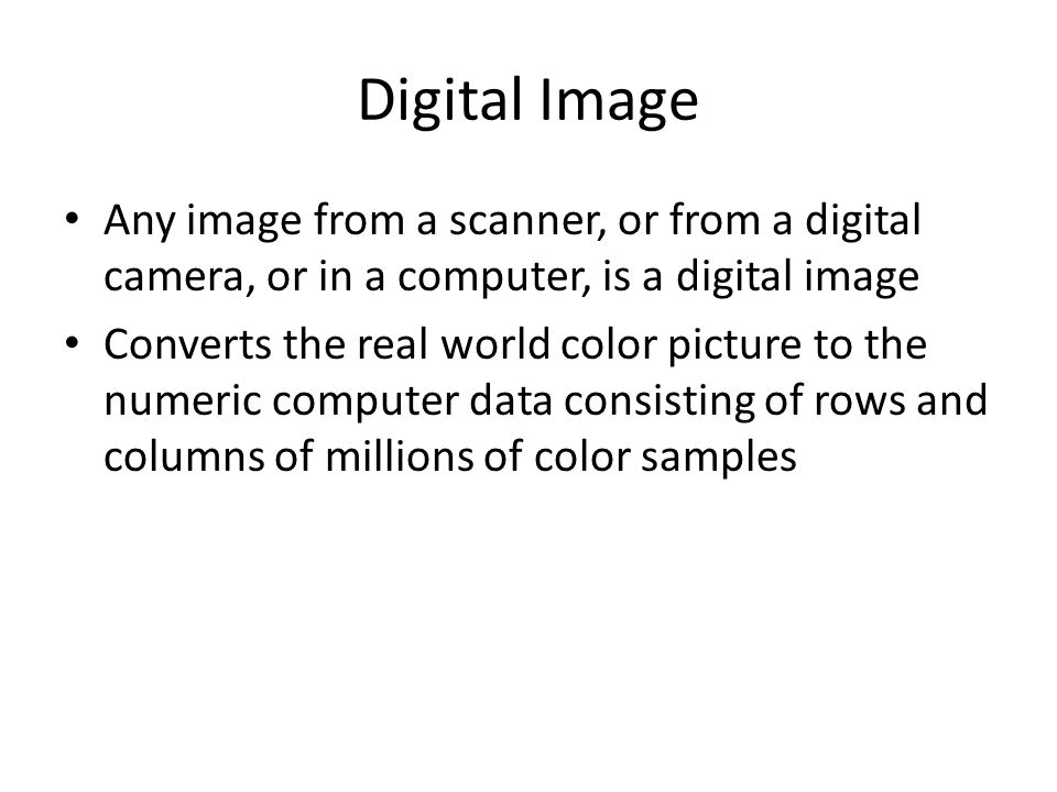 Digital Image Any image from a scanner, or from a digital camera, or in a computer, is a digital image Converts the real world color picture to the nu