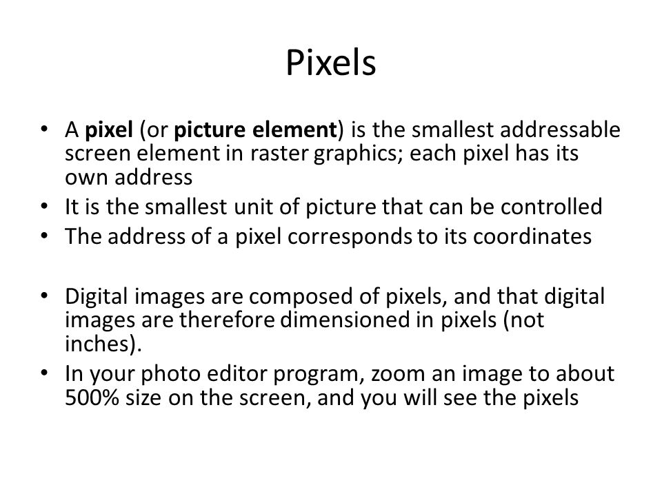 Pixels A pixel (or picture element) is the smallest addressable screen element in raster graphics; each pixel has its own address It is the smallest u