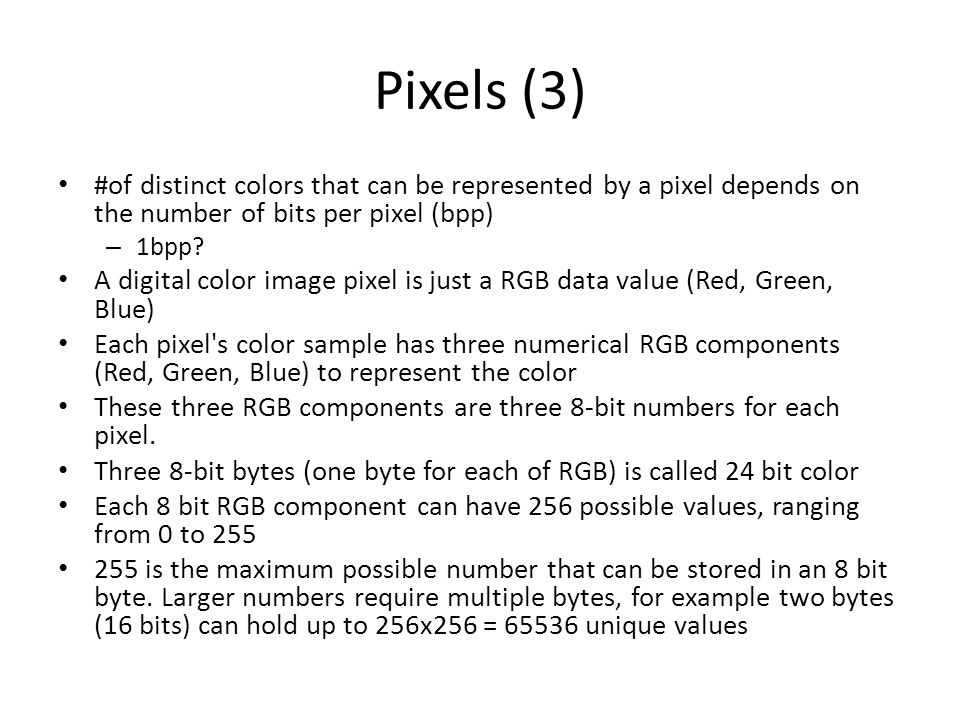 Pixels (3) #of distinct colors that can be represented by a pixel depends on the number of bits per pixel (bpp) – 1bpp? A digital color image pixel is