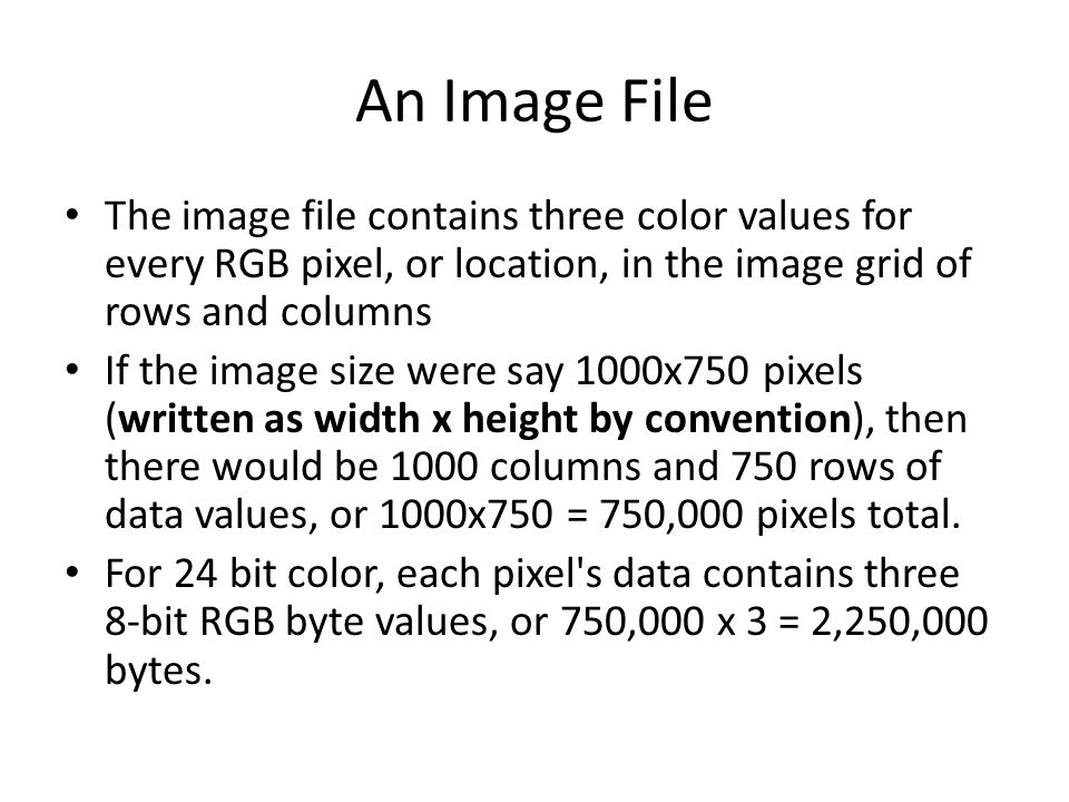 An Image File The image file contains three color values for every RGB pixel, or location, in the image grid of rows and columns If the image size wer