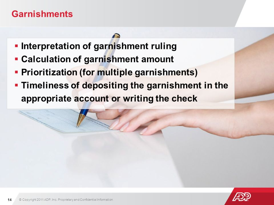 Garnishments Interpretation of garnishment ruling Calculation of garnishment amount Prioritization (for multiple garnishments) Timeliness of depositing the garnishment in the appropriate account or writing the check © Copyright 2011 ADP, Inc.