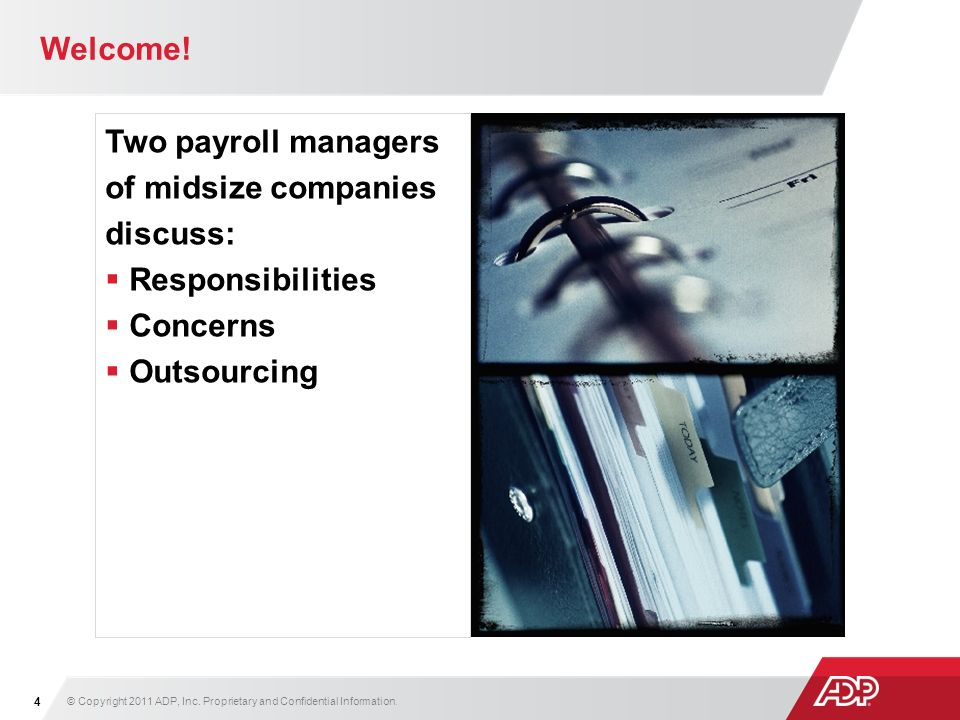 Welcome! Two payroll managers of midsize companies discuss: Responsibilities Concerns Outsourcing © Copyright 2011 ADP, Inc. Proprietary and Confident