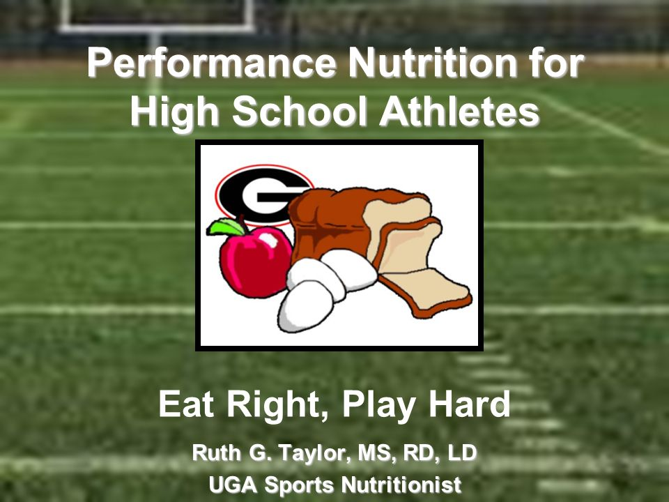 Performance Nutrition for High School Athletes Performance Nutrition for High School Athletes Eat Right, Play Hard Ruth G. Taylor, MS, RD, LD UGA Spor