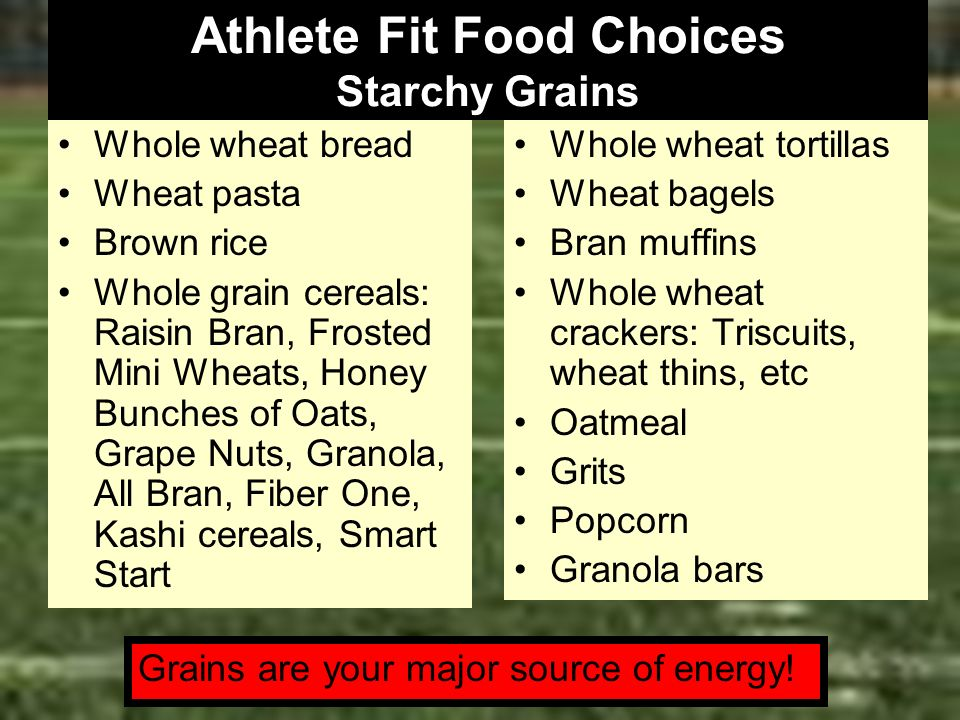 Athlete Fit Food Choices Starchy Grains Whole wheat bread Wheat pasta Brown rice Whole grain cereals: Raisin Bran, Frosted Mini Wheats, Honey Bunches