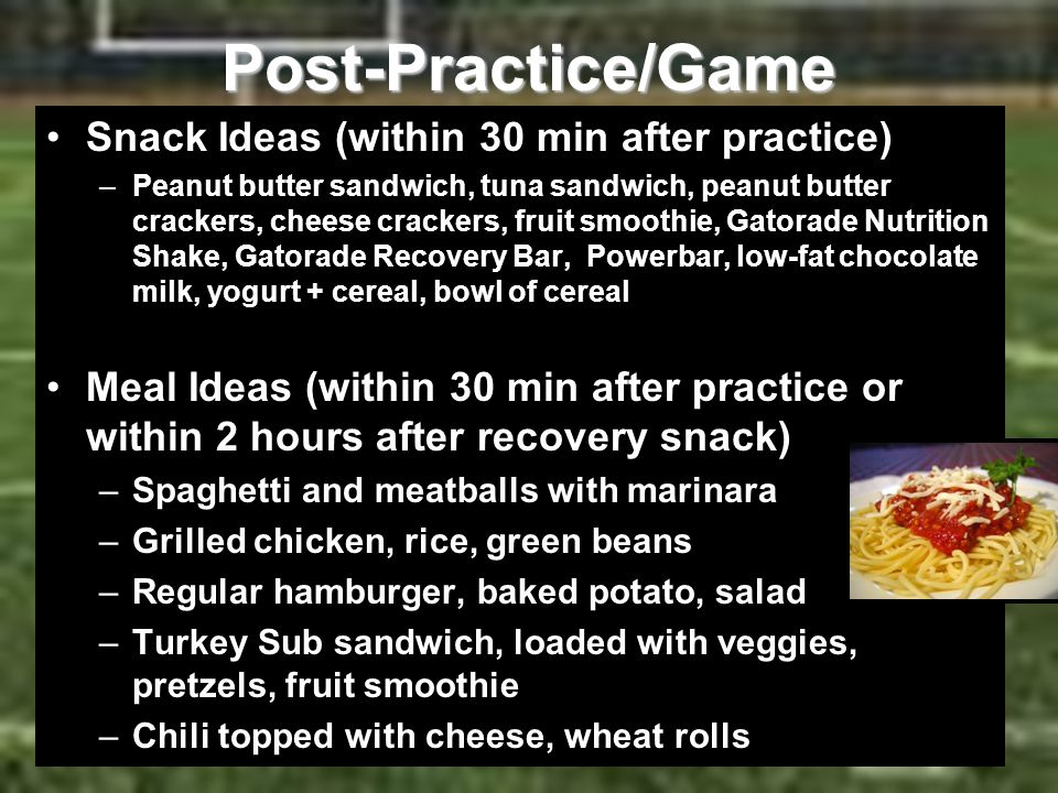 Post-Practice/Game Snack Ideas (within 30 min after practice) –Peanut butter sandwich, tuna sandwich, peanut butter crackers, cheese crackers, fruit s