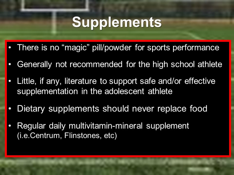 Supplements There is no magic pill/powder for sports performance Generally not recommended for the high school athlete Little, if any, literature to s