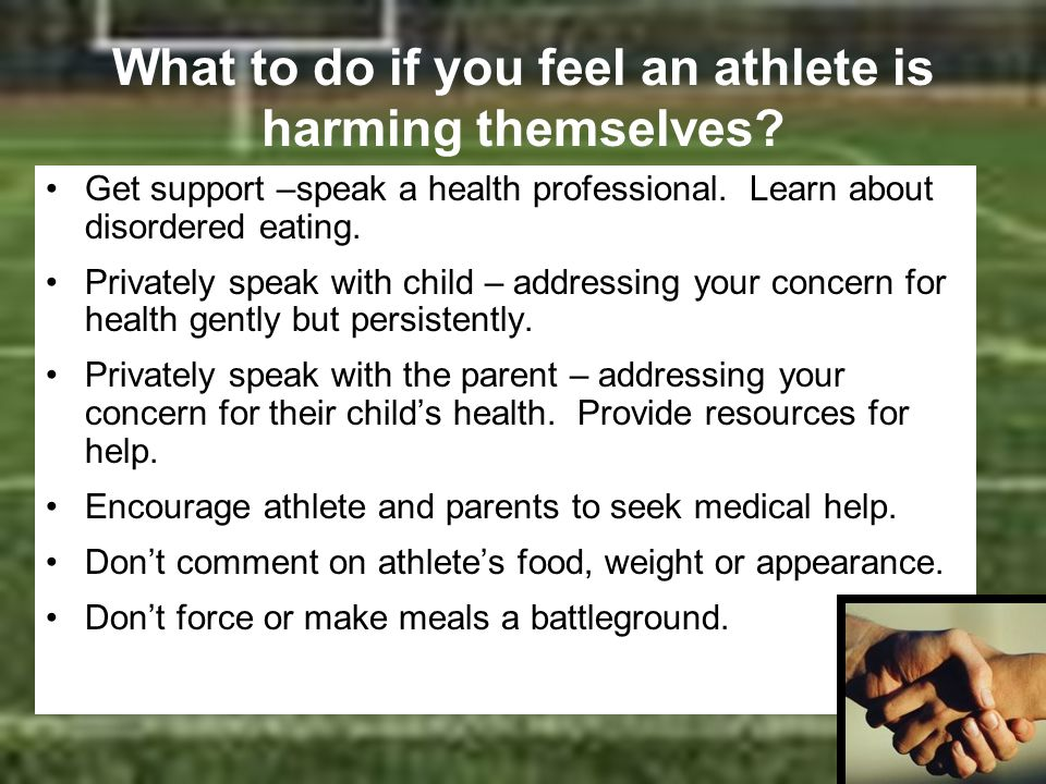 What to do if you feel an athlete is harming themselves? Get support –speak a health professional. Learn about disordered eating. Privately speak with