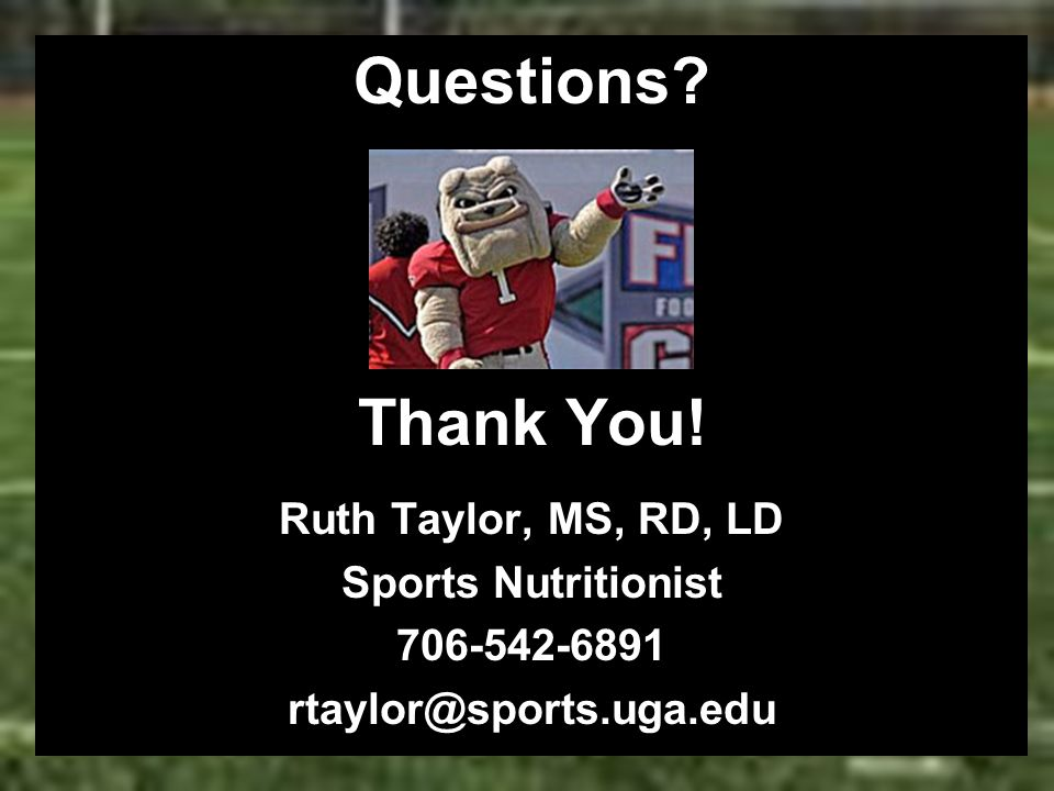 Questions? Thank You! Ruth Taylor, MS, RD, LD Sports Nutritionist 706-542-6891 rtaylor@sports.uga.edu
